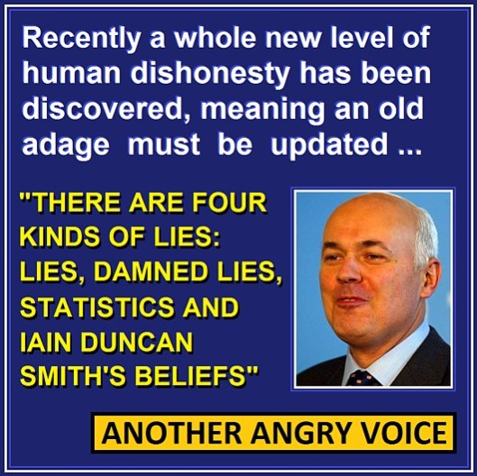 Double standard man: Iain Duncan Smith reckons its all right for him to fake claims about the efficacy of his policies, in the belief that nobody can disprove them. What would he do if his opponents made extravagant claims about their HARMFUL effects, and used the same argument on him?